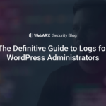 The Definitive Guide to Logs for WordPress Administrators – WebARX