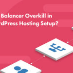 Is a Load Balancer Overkill in Your WordPress Hosting Setup? – SpinupWP