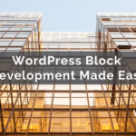 WordPress Block Development Made Easy – WebDevStudios
