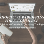 Shopify vs WordPress for E-commerce 5 Points to Consider in Choosing The Right Platform for Your Business