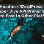 Headless WordPress: Deeper Dive API Primer and How to Post to Other Platforms