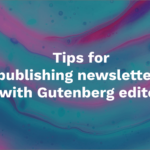 17 tips for publishing newsletters with the WordPress Gutenberg editor like a pro