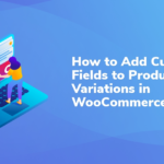 How to Add Custom Fields to Product Variations in WooCommerce