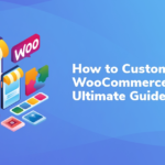 How to Customize WooCommerce: The Ultimate Guide