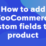 How to add WooCommerce custom fields to a product