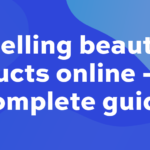 Selling beauty products online – your complete guide