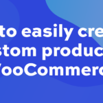How to easily create a custom product in WooCommerce