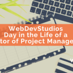 WebDevStudios Day in the Life of a Director of Project Management