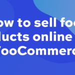 How to sell food products online with WooCommerce – your ultimate guide