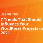 7 Trends That Should Influence Your WordPress Projects in 2021