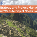 Digital Strategy and Project Management: Your Website Project Needs Both