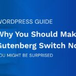 Why You Should Switch to the Gutenberg WordPress Editor