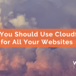 Why You Should Use Cloudflare for All Your Websites