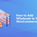 How to Add Wholesale to Your WooCommerce Store