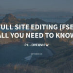 Full Site Editing (FSE) – All You Need To Know – P1 – Overview