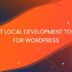 4 Best Local Development Tools for WordPress in 2021 – TechNextGen